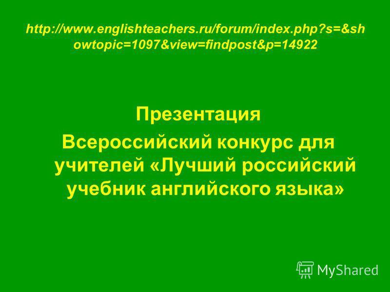 http://www.englishteachers.ru/forum/index.php?s=&sh owtopic=1097&view=findpost&p=14922 Презентация Всероссийский конкурс для учителей «Лучший российский учебник английского языка»