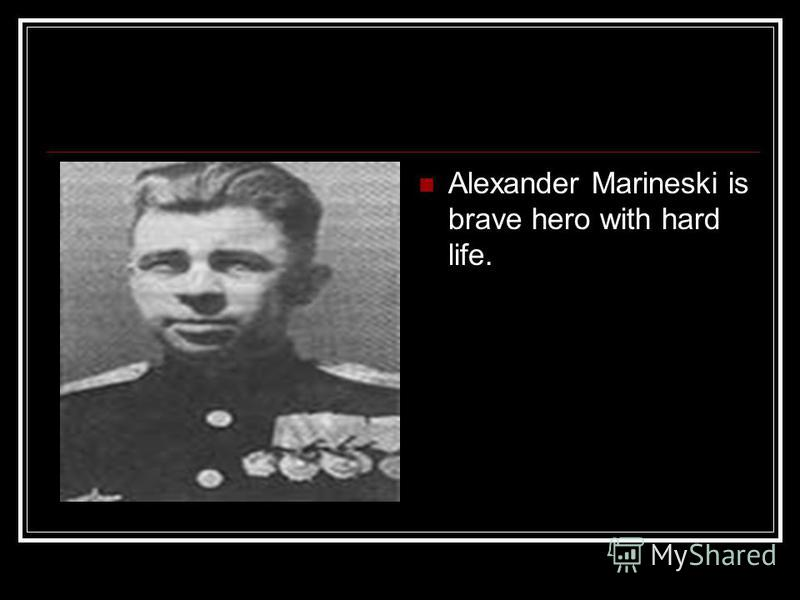 Alexander Marineski is brave hero with hard life.