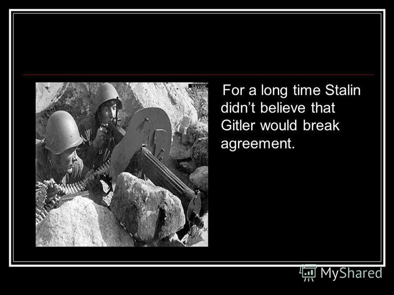 For a long time Stalin didnt believe that Gitler would break agreement.