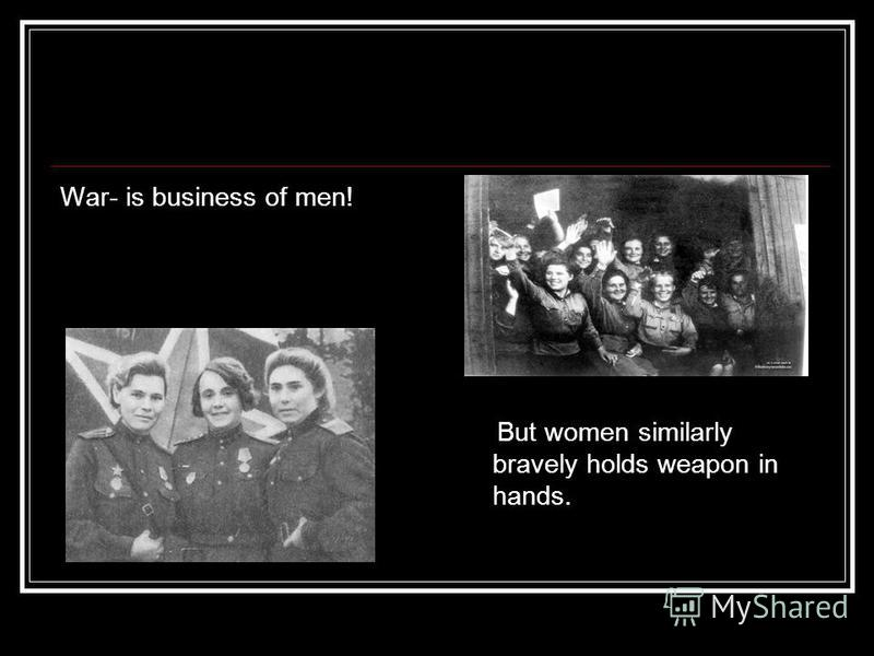 War- is business of men! But women similarly bravely holds weapon in hands.