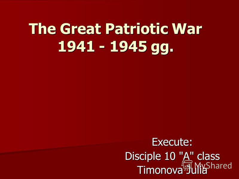 The Great Patriotic War 1941 - 1945 gg. Execute: Disciple 10 A class Timonova Julia