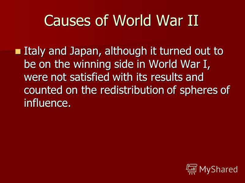 Causes of World War II Italy and Japan, although it turned out to be on the winning side in World War I, were not satisfied with its results and counted on the redistribution of spheres of influence. Italy and Japan, although it turned out to be on t