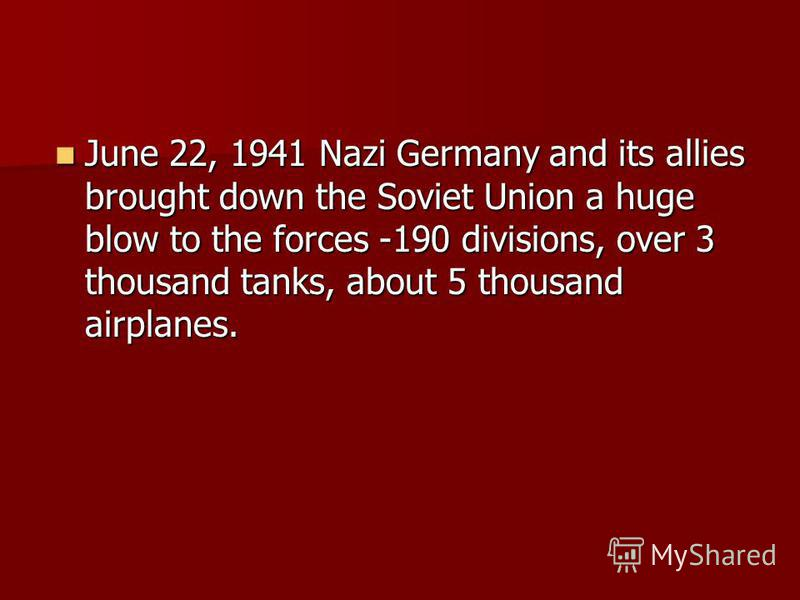 June 22, 1941 Nazi Germany and its allies brought down the Soviet Union a huge blow to the forces -190 divisions, over 3 thousand tanks, about 5 thousand airplanes. June 22, 1941 Nazi Germany and its allies brought down the Soviet Union a huge blow t