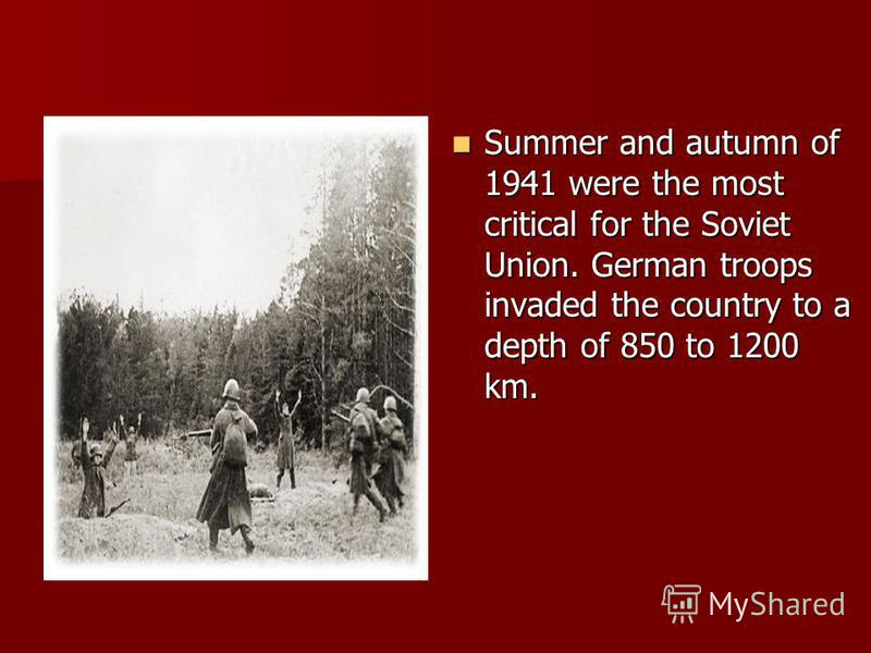 Summer and autumn of 1941 were the most critical for the Soviet Union. German troops invaded the country to a depth of 850 to 1200 km. Summer and autumn of 1941 were the most critical for the Soviet Union. German troops invaded the country to a depth