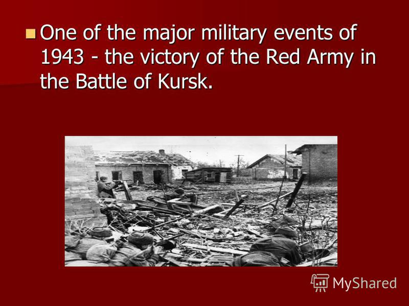 One of the major military events of 1943 - the victory of the Red Army in the Battle of Kursk. One of the major military events of 1943 - the victory of the Red Army in the Battle of Kursk.