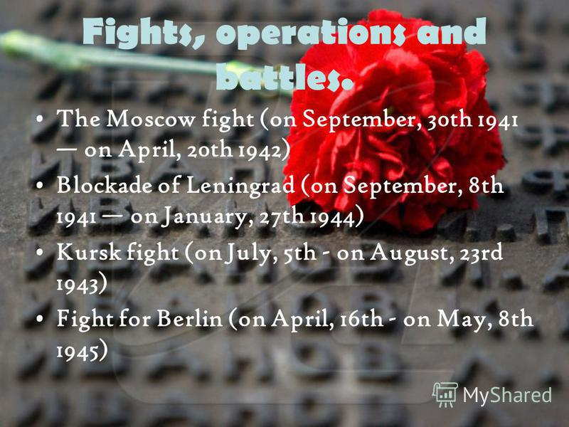Fights, operations and battles. The Moscow fight (on September, 30th 1941 on April, 20th 1942) Blockade of Leningrad (on September, 8th 1941 on January, 27th 1944) Kursk fight (on July, 5th - on August, 23rd 1943) Fight for Berlin (on April, 16th - o