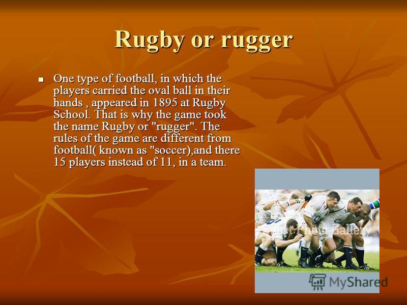 Rugby or rugger One type of football, in which the players carried the oval ball in their hands, appeared in 1895 at Rugby School. That is why the game took the name Rugby or