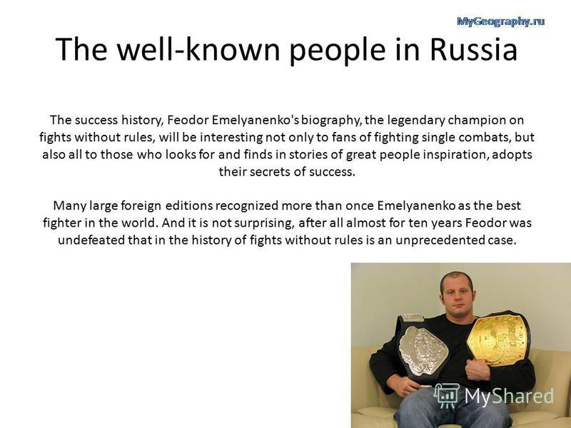 The well-known people in Russia The success history, Feodor Emelyanenko's biography, the legendary champion on fights without rules, will be interesting not only to fans of fighting single combats, but also all to those who looks for and finds in sto