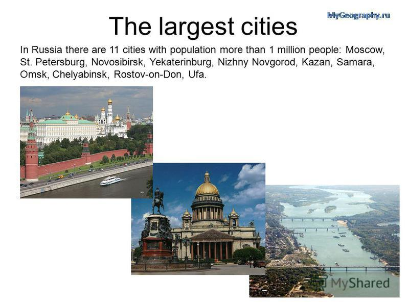 The largest cities In Russia there are 11 cities with population more than 1 million people: Moscow, St. Petersburg, Novosibirsk, Yekaterinburg, Nizhny Novgorod, Kazan, Samara, Omsk, Chelyabinsk, Rostov-on-Don, Ufa.