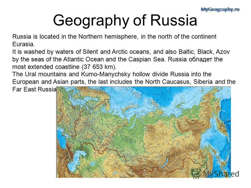 Geography of Russia Russia is located in the Northern hemisphere, in the north of the continent Eurasia. It is washed by waters of Silent and Arctic oceans, and also Baltic, Black, Azov by the seas of the Atlantic Ocean and the Caspian Sea. Russia об