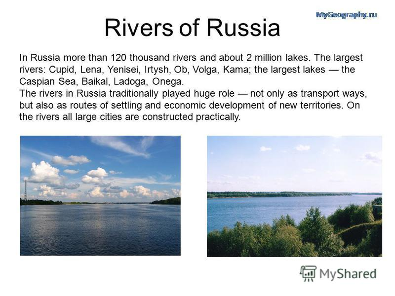 Rivers of Russia In Russia more than 120 thousand rivers and about 2 million lakes. The largest rivers: Cupid, Lena, Yenisei, Irtysh, Ob, Volga, Kama; the largest lakes the Caspian Sea, Baikal, Ladoga, Onega. The rivers in Russia traditionally played