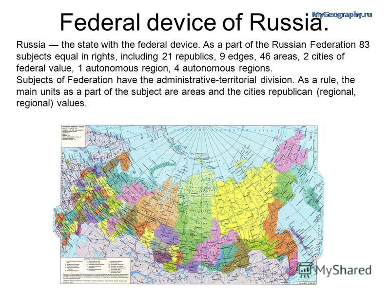Federal device of Russia. Russia the state with the federal device. As a part of the Russian Federation 83 subjects equal in rights, including 21 republics, 9 edges, 46 areas, 2 cities of federal value, 1 autonomous region, 4 autonomous regions. Subj