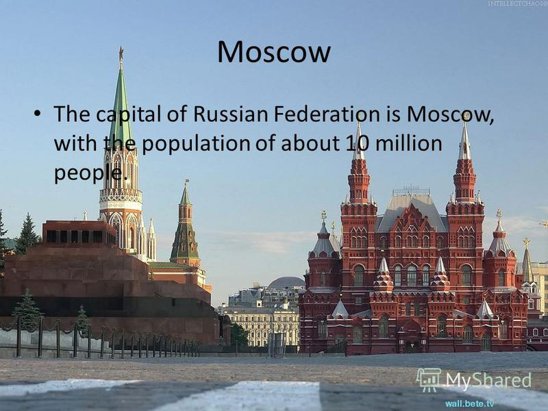 Moscow The capital of Russian Federation is Moscow, with the population of about 10 million people.