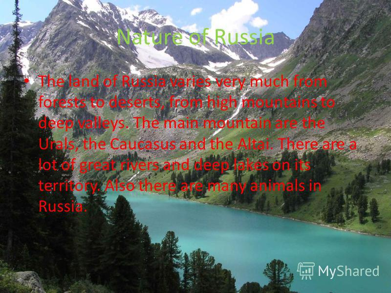 Nature of Russia The land of Russia varies very much from forests to deserts, from high mountains to deep valleys. The main mountain are the Urals, the Caucasus and the Altai. There are a lot of great rivers and deep lakes on its territory. Also ther
