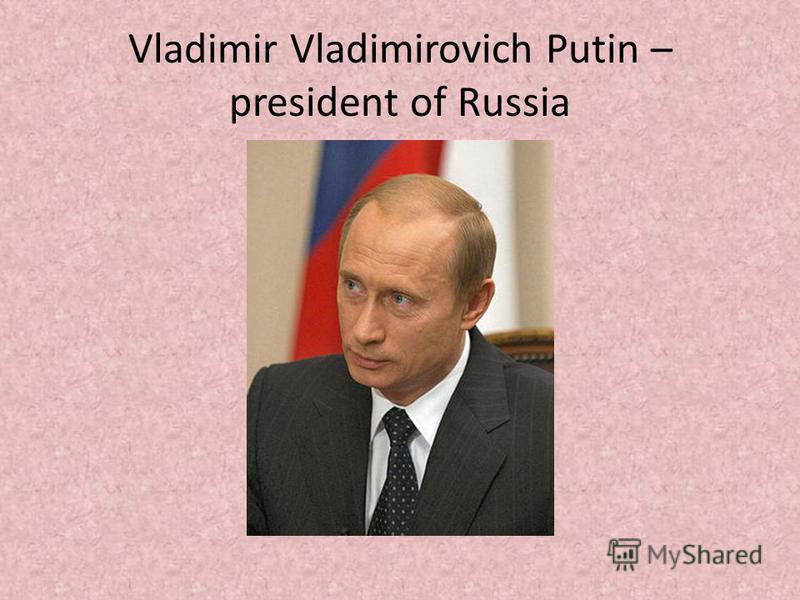 Vladimir Vladimirovich Putin – president of Russia
