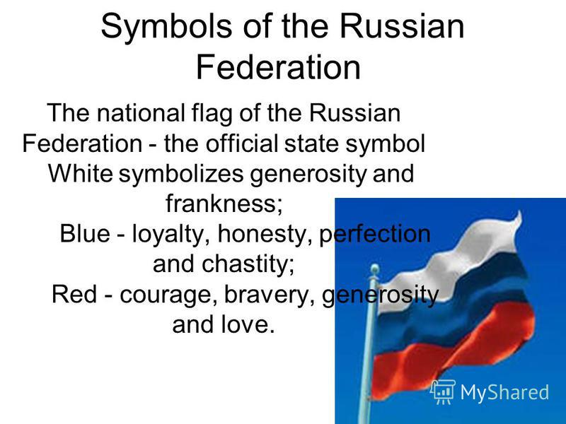 Symbols of the Russian Federation The national flag of the Russian Federation - the official state symbol White symbolizes generosity and frankness; Blue - loyalty, honesty, perfection and chastity; Red - courage, bravery, generosity and love.