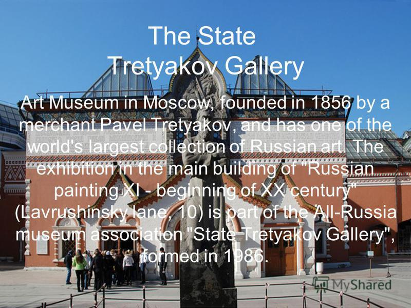 The State Tretyakov Gallery Art Museum in Moscow, founded in 1856 by a merchant Pavel Tretyakov, and has one of the world's largest collection of Russian art. The exhibition in the main building of
