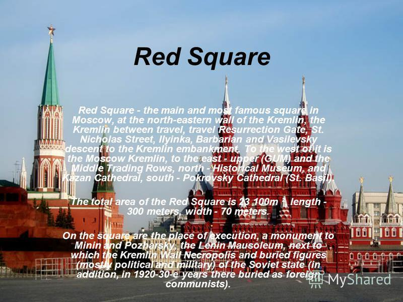 Red Square Red Square - the main and most famous square in Moscow, at the north-eastern wall of the Kremlin, the Kremlin between travel, travel Resurrection Gate, St. Nicholas Street, Ilyinka, Barbarian and Vasilevsky descent to the Kremlin embankmen