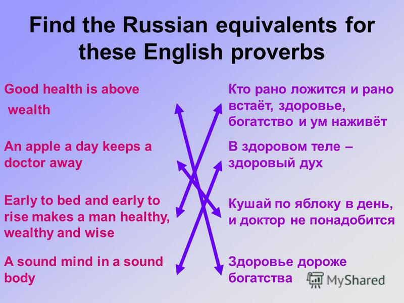 Find the Russian equivalents for these English proverbs Good health is above wealth Кто рано ложится и рано встаёт, здоровье, богатство и ум наживёт В здоровом теле – здоровый дух An apple a day keeps a doctor away A sound mind in a sound body Здоров