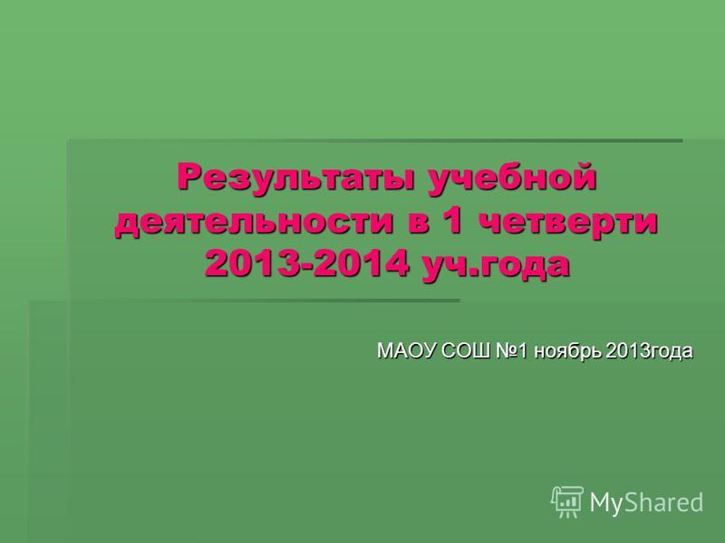 Результаты учебной деятельности в 1 четверти 2013-2014 уч.года МАОУ СОШ 1 ноябрь 2013 года