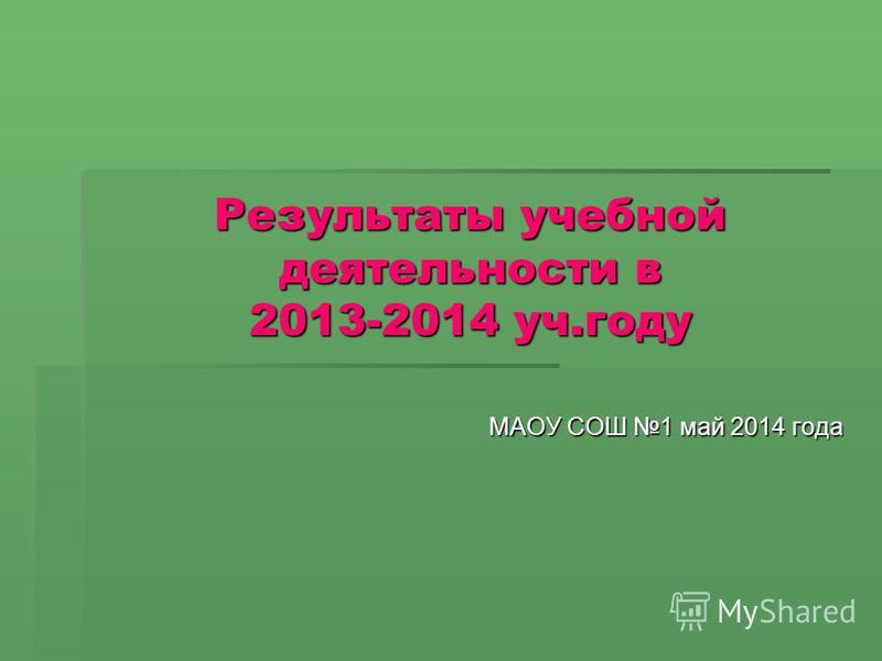 Результаты учебной деятельности в 2013-2014 уч.году МАОУ СОШ 1 май 2014 года