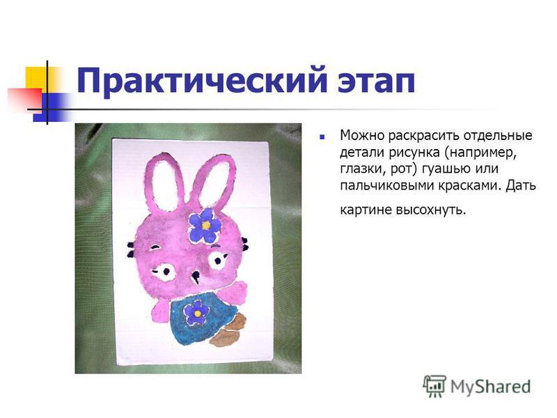 Практический этап Можно раскрасить отдельные детали рисунка (например, глазки, рот) гуашью или пальчиковыми красками. Дать картине высохнуть.