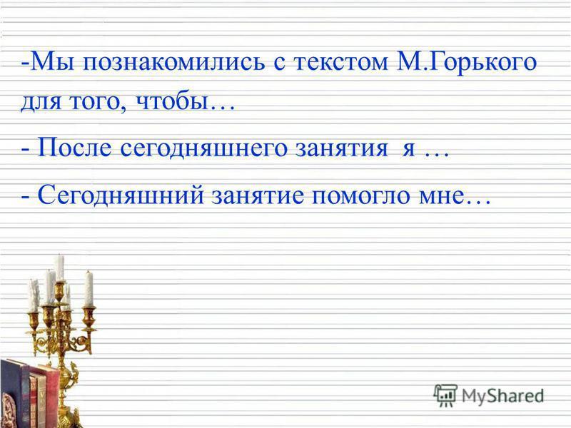 -Мы познакомились с текстом М.Горького для того, чтобы… - После сегодняшнего занятия я … - Сегодняшний занятие помогло мне…