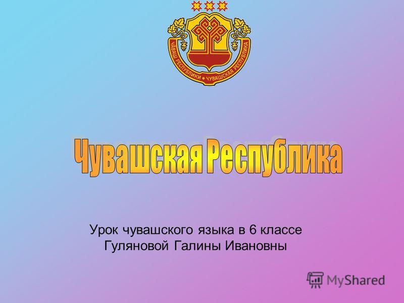 Урок чувашского языка в 6 классе Гуляновой Галины Ивановны