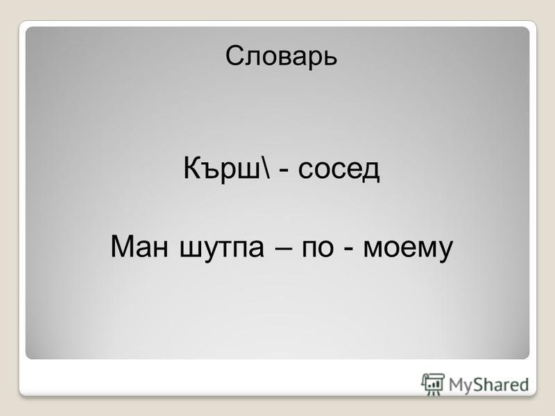 Словарь Кърш\ - сосед Ман шутпа – по - моему