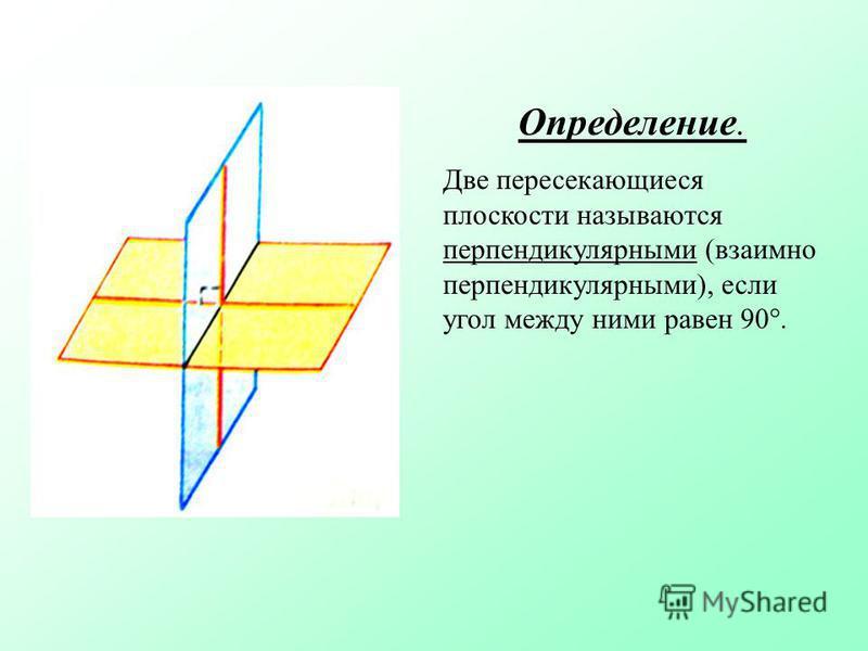 Определение. Две пересекающиеся плоскости называются перпендикулярными (взаимно перпендикулярными), если угол между ними равен 90.