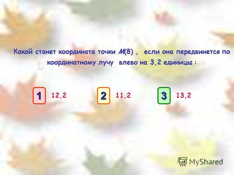 Какой станет координата точки M(8), если она передвинется по координатному лучу влево на 3,2 единицы : 12,211,213,2 1111 3333 2222