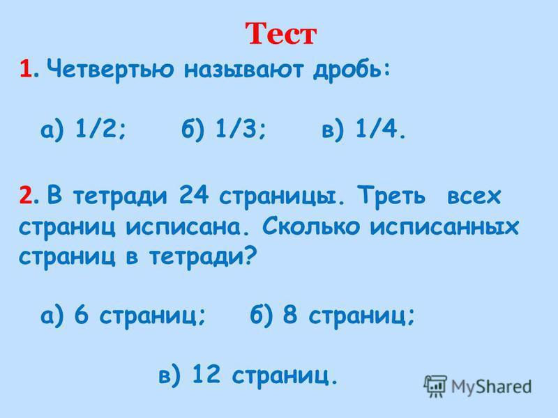 Тест 1. Четвертью называют дробь: а) 1/2; б) 1/3; в) 1/4. 2. В тетради 24 страницы. Треть всех страниц исписана. Сколько исписанных страниц в тетради? а) 6 страниц; б) 8 страниц; в) 12 страниц.