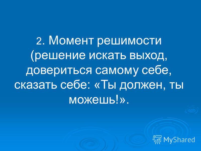 2. Момент решимости (решение искать выход, довериться самому себе, сказать себе: «Ты должен, ты можешь!».