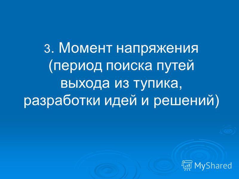3. Момент напряжения (период поиска путей выхода из тупика, разработки идей и решений)