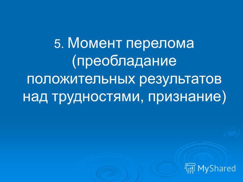 5. Момент перелома (преобладание положительных результатов над трудностями, признание)