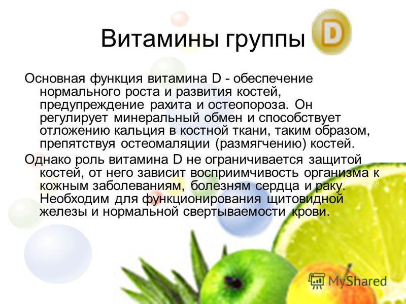 Основная функция витамина D - обеспечение нормального роста и развития костей, предупреждение рахита и остеопороза. Он регулирует минеральный обмен и способствует отложению кальция в костной ткани, таким образом, препятствуя остеомаляции (размягчению