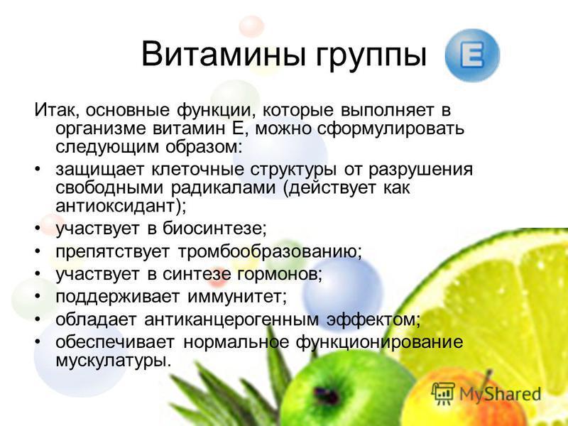 Итак, основные функции, которые выполняет в организме витамин Е, можно сформулировать следующим образом: защищает клеточные структуры от разрушения свободными радикалами (действует как антиоксидант); участвует в биосинтезе; препятствует тромбообразов