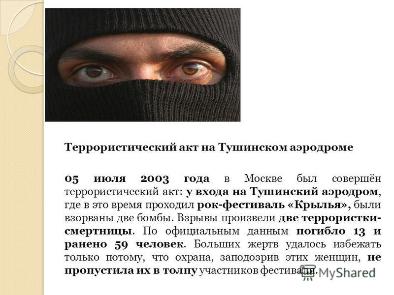 Террористический акт на Тушинском аэродроме 05 июля 2003 года в Москве был совершён террористический акт: у входа на Тушинский аэродром, где в это время проходил рок-фестиваль «Крылья», были взорваны две бомбы. Взрывы произвели две террористки- смерт