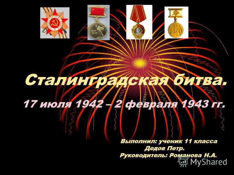Выполнил: ученик 11 класса Дедов Петр. Руководитель: Романова Н.А. Сталинградская битва. 17 июля 1942 – 2 февраля 1943 гг.