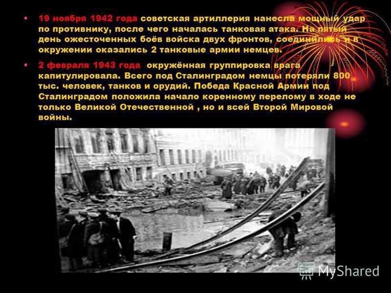 19 ноября 1942 года советская артиллерия нанесла мощный удар по противнику, после чего началась танковая атака. На пятый день ожесточенных боёв войска двух фронтов, соединились и в окружении оказались 2 танковые армии немцев. 2 февраля 1943 года окру