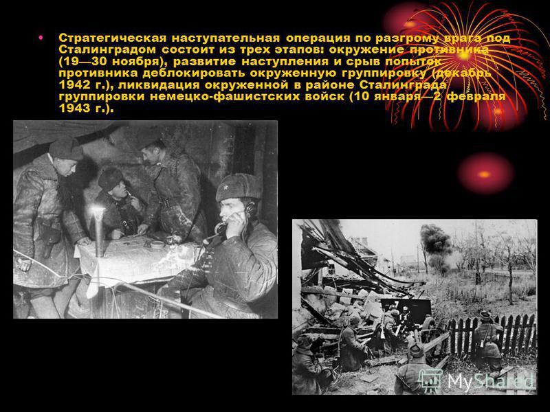 Стратегическая наступательная операция по разгрому врага под Сталинградом состоит из трех этапов: окружение противника (1930 ноября), развитие наступления и срыв попыток противника деблокировать окруженную группировку (декабрь 1942 г.), ликвидация ок