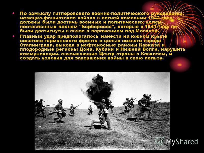 По замыслу гитлеровского военно-политического руководства, немецко-фашистские войска в летней кампании 1942 года должны были достичь военных и политических целей, поставленных планом