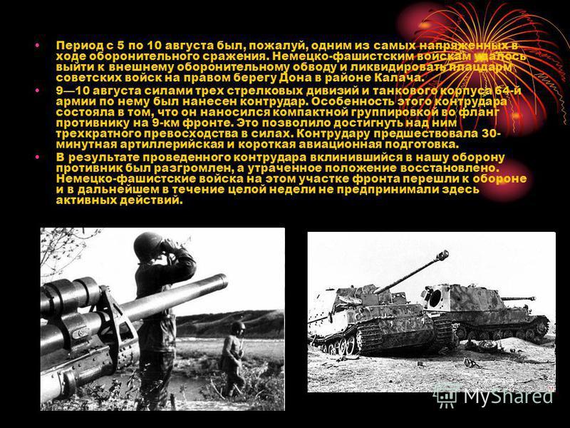 Период с 5 по 10 августа был, пожалуй, одним из самых напряженных в ходе оборонительного сражения. Немецко-фашистским войскам удалось выйти к внешнему оборонительному обводу и ликвидировать плацдарм советских войск на правом берегу Дона в районе Кала
