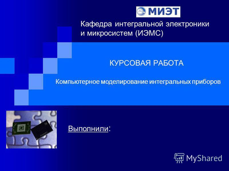 КУРСОВАЯ РАБОТА Кафедра интегральной электроники и микросистем (ИЭМС) Компьютерное моделирование интегральных приборов Выполнили :