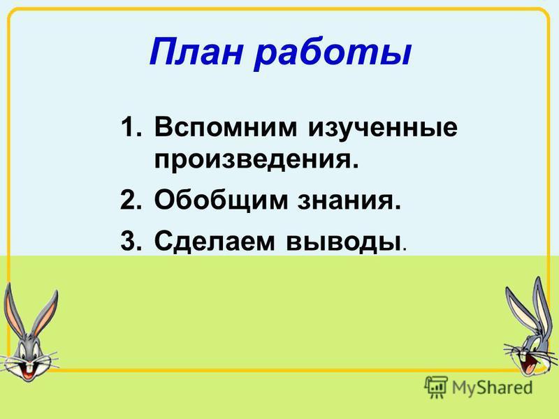 План работы 1. Вспомним изученные произведения. 2. Обобщим знания. 3. Сделаем выводы.