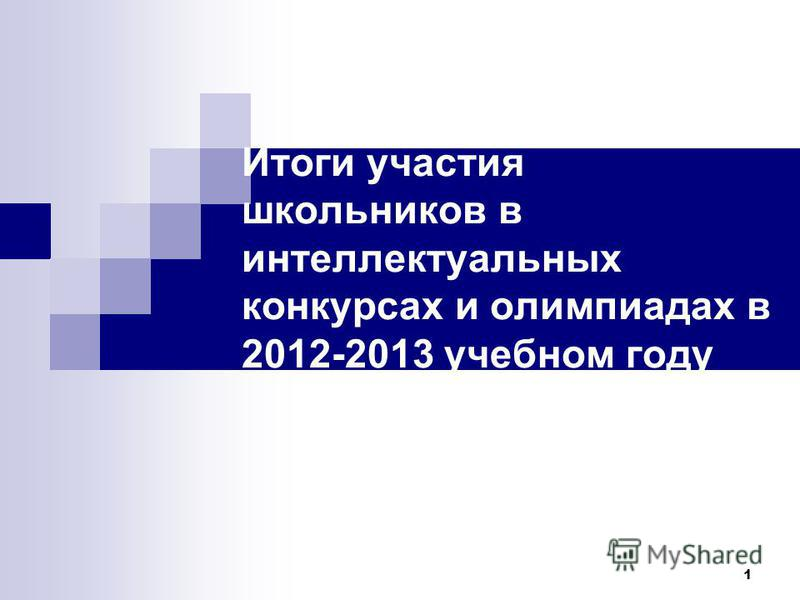 1 Итоги участия школьников в интеллектуальных конкурсах и олимпиадах в 2012-2013 учебном году