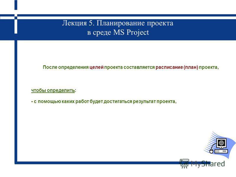 Лекция 5. Планирование проекта в среде MS Project После определения целей проекта составляется расписание (план) проекта, чтобы определить: - с помощью каких работ будет достигаться результат проекта,