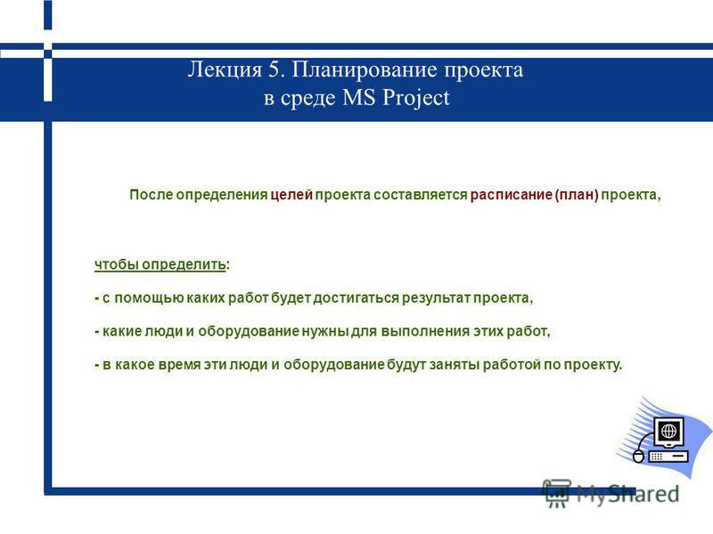 Лекция 5. Планирование проекта в среде MS Project После определения целей проекта составляется расписание (план) проекта, чтобы определить: - с помощью каких работ будет достигаться результат проекта, - какие люди и оборудование нужны для выполнения