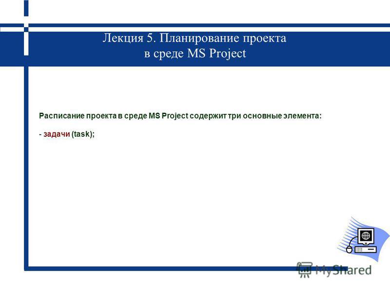 Лекция 5. Планирование проекта в среде MS Project Расписание проекта в среде MS Project содержит три основные элемента: - задачи (task);