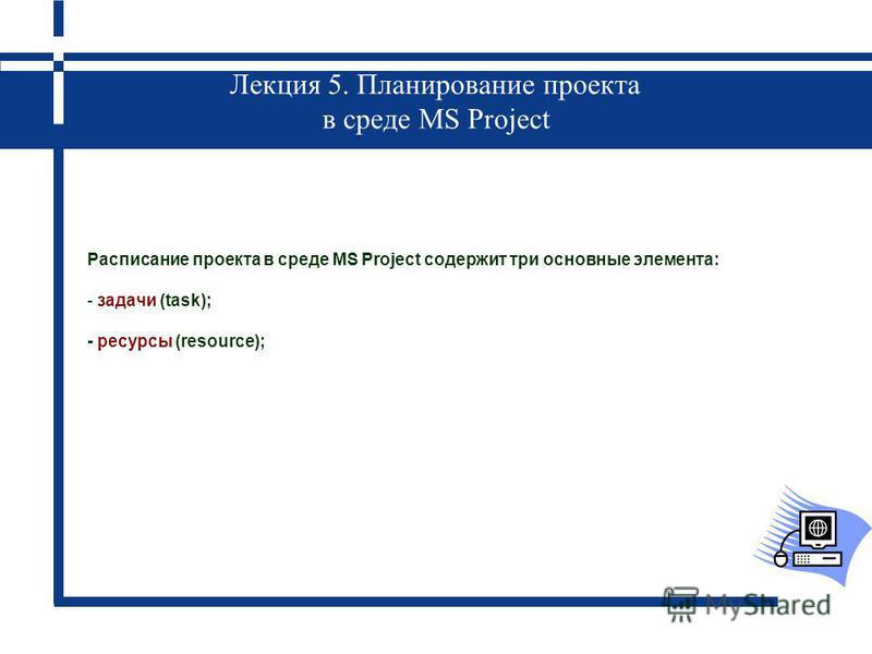 Лекция 5. Планирование проекта в среде MS Project Расписание проекта в среде MS Project содержит три основные элемента: - задачи (task); - ресурсы (resource);